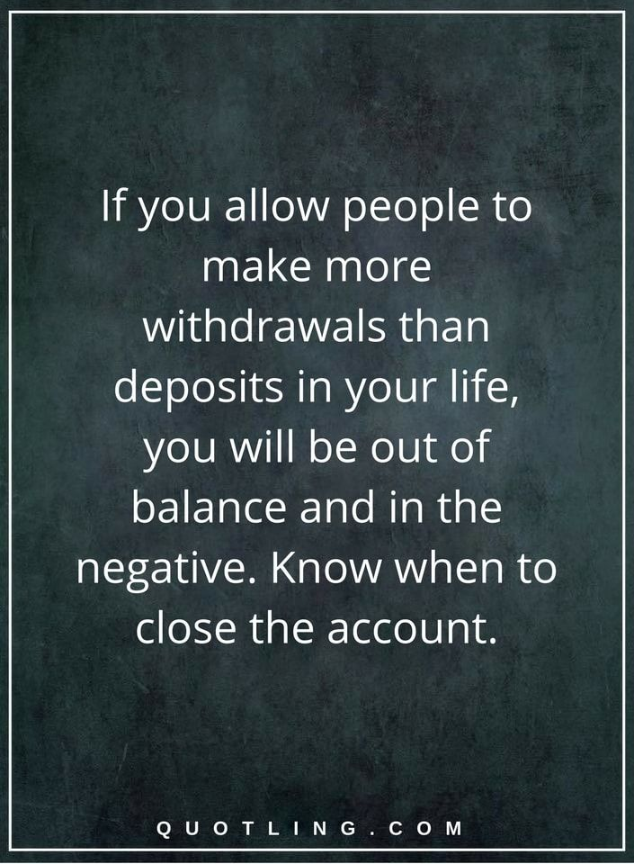 life lessons If you allow people to make more withdrawals than deposits in your life, you will be out of balance and in the negative. Know when to close the account.