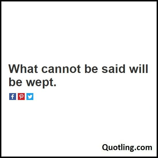 What cannot be said will be wept - Hurt Quote   Quote About Being Hurt by…