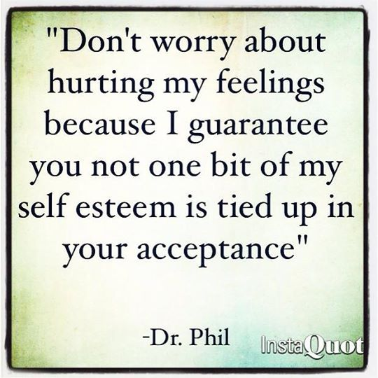 Don't worry about hurting my feelings, because I guarantee you not one bit of my self-esteem is tied up in your acceptance. ~Dr. Phil.