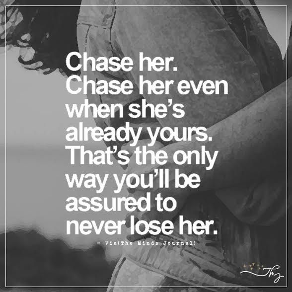 Chase her. Chase her even when she's already yours. - http://themindsjournal.com/chase-her-chase-her-even-when-shes-already-yours/