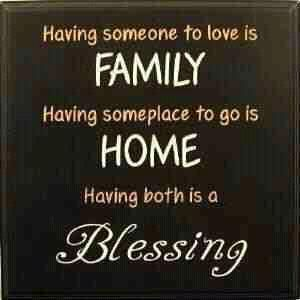 Having someone to love is FAMILY Having someplace to go is HOME Having both is a Blessing <3