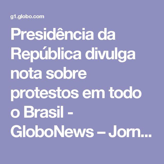 Presidência da República divulga nota sobre protestos em todo o Brasil - GloboNews – Jornal GloboNews  - Catálogo de Vídeos