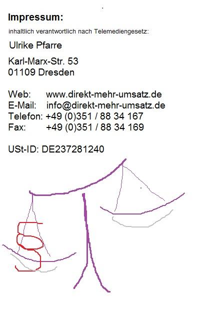 Impressum:  Ulrike Pfarre  www.direkt-mehr-umsatz.de  info@direkt-mehr-umsatz.de  Tel. +49 (0)351 88 34 167  Fax +49 (0)351 88 34 169  Postanschrift:  Karl-Marx-Str. 53  01109 Dresden    Umsatzsteuer-ID: DE237281240