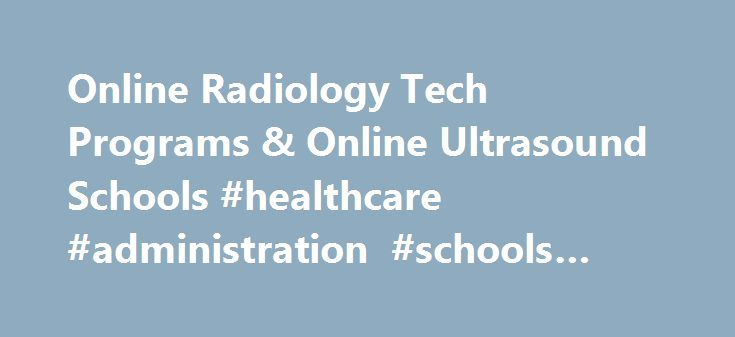 Online Radiology Tech Programs & Online Ultrasound Schools #healthcare #administration #schools #online http://alaska.remmont.com/online-radiology-tech-programs-online-ultrasound-schools-healthcare-administration-schools-online/  # Online Radiology Tech Programs & Online Ultrasound Schools Found programs from 42 schools It can be challenging to find an online degree focusing specifically on ultrasound technology or any other kind of medical imaging technology. Luckily, here at…