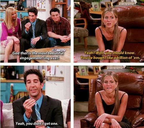 Ross: God, that is the most beautiful engagement ring ever! Rachel: Yeah? Well you should know. You've only boughten like a billion of 'em. Ross: Yeah, you didn't get one. Friends TV show quotes