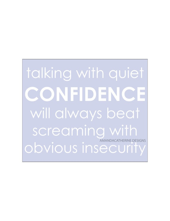 Talking with quiet confidence will always beat screaming with obvious insecurity