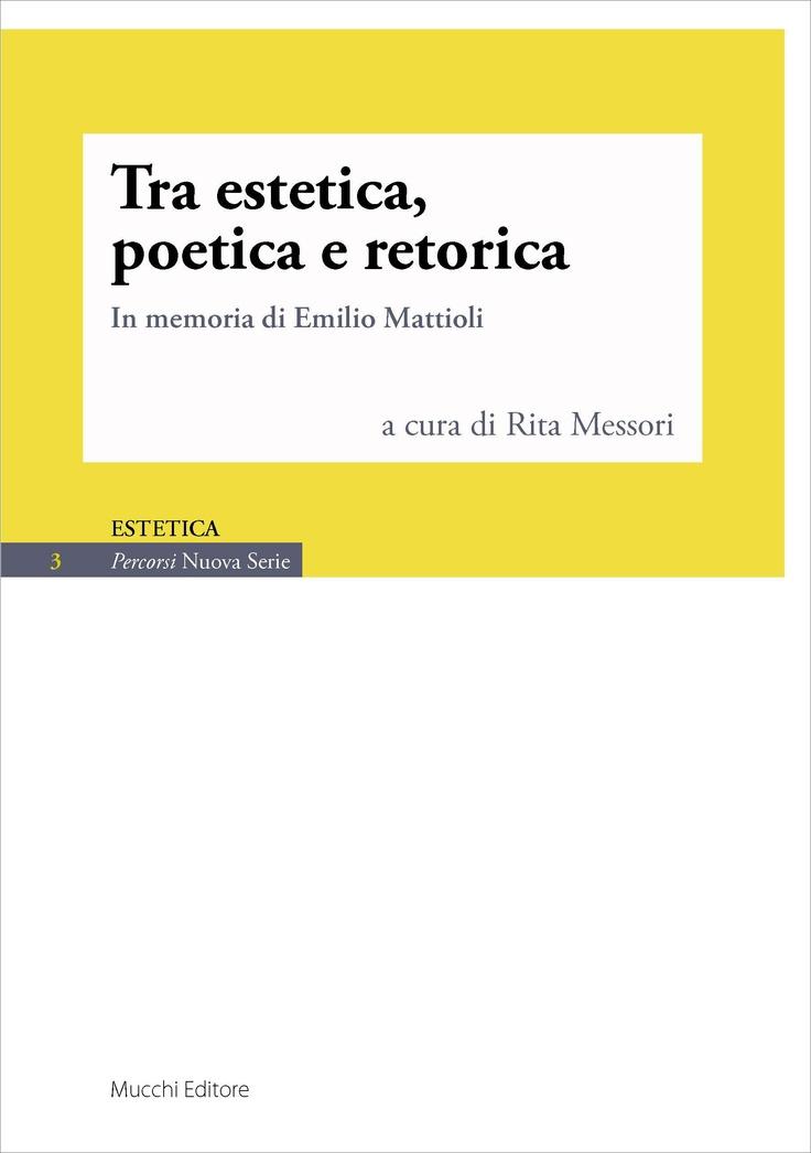 """""""Tra estetica, poetica e retorica. In memoria di Emilio Mattiioli"""", AA.VV. a cura di Rita Messori"""