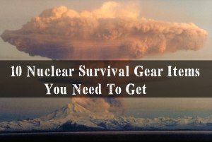 10 Nuclear Survival Gear Items You Need To Get For SHTF      --Written by James Burnette, on October 21st, 2016