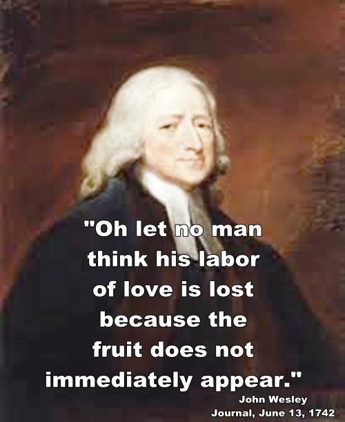 """""""Oh let no man think his labor of love is lost because the fruit does not immediately appear."""" - John Wesley"""