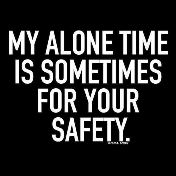 """My alone time is sometimes for your Safety"", ok, ALWAYS for your safety! Ha!"