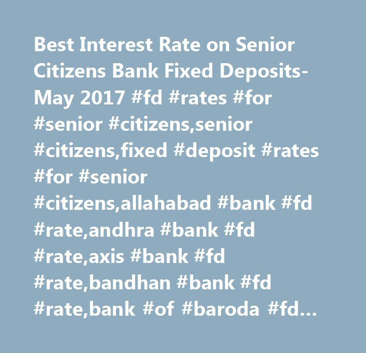 Best Interest Rate on Senior Citizens Bank Fixed Deposits- May 2017 #fd #rates #for #senior #citizens,senior #citizens,fixed #deposit #rates #for #senior #citizens,allahabad #bank #fd #rate,andhra #bank #fd #rate,axis #bank #fd #rate,bandhan #bank #fd #rate,bank #of #baroda #fd #rate,bank #of #india #fd #rate,bank #of #maharashtra #fd #rate,canara #bank #fd #rate,catholic #syrian #bank #fd #rate,central #bank #of #india #fd #rate,city #union #bank #fd #rate,corporation #bank #fd #rate,dcb…