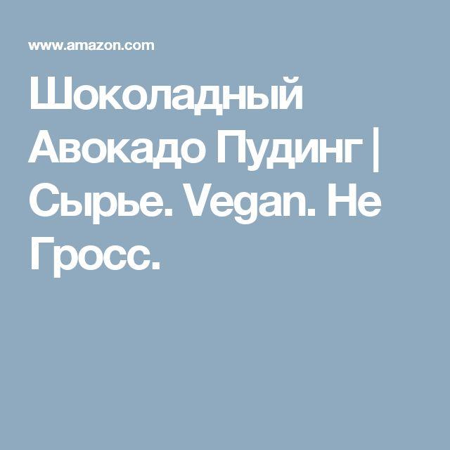 Шоколадный Авокадо Пудинг |  Сырье.  Vegan.  Не Гросс.