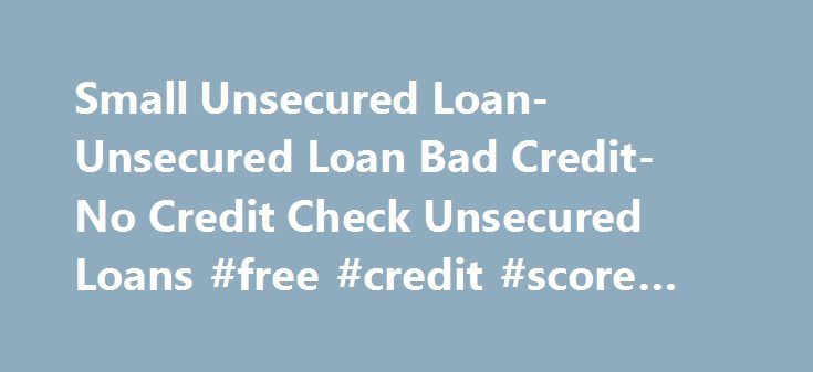 Small Unsecured Loan- Unsecured Loan Bad Credit- No Credit Check Unsecured Loans #free #credit #score #reports http://remmont.com/small-unsecured-loan-unsecured-loan-bad-credit-no-credit-check-unsecured-loans-free-credit-score-reports/  #loan with bad credit # Welcome to Small Unsecured Loan Financial emergencies often come knocking at your door when you least expect it. However planned your life may be it may affect you badly. During such hours of financial strain, think of Small Unsecured…