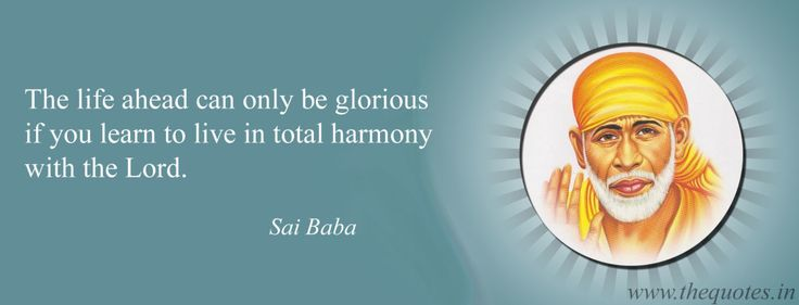 The life ahead can only be glorious if you learn to live in total harmony with the Lord – Sai Baba