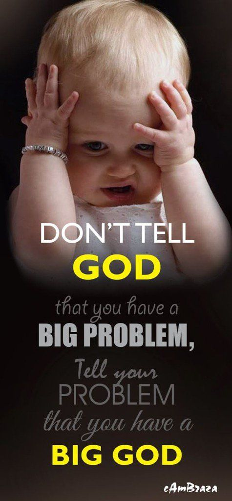 Don't tell God you have big problems. Tell you're problems you have a big God.