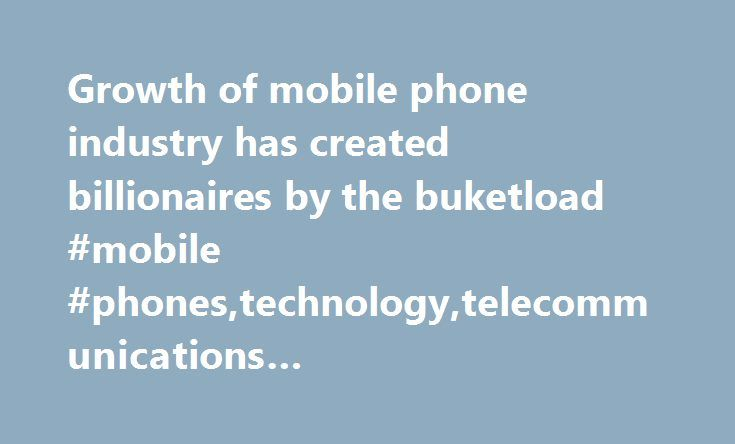 Growth of mobile phone industry has created billionaires by the buketload #mobile #phones,technology,telecommunications #industry,business,world #news http://tulsa.remmont.com/growth-of-mobile-phone-industry-has-created-billionaires-by-the-buketload-mobile-phonestechnologytelecommunications-industrybusinessworld-news/  # How ringing the changes meant bringing in the money How ringing the changes meant bringing in the money Tuesday 3 March 2009 00.01 GMT First published on Tuesday 3 March…