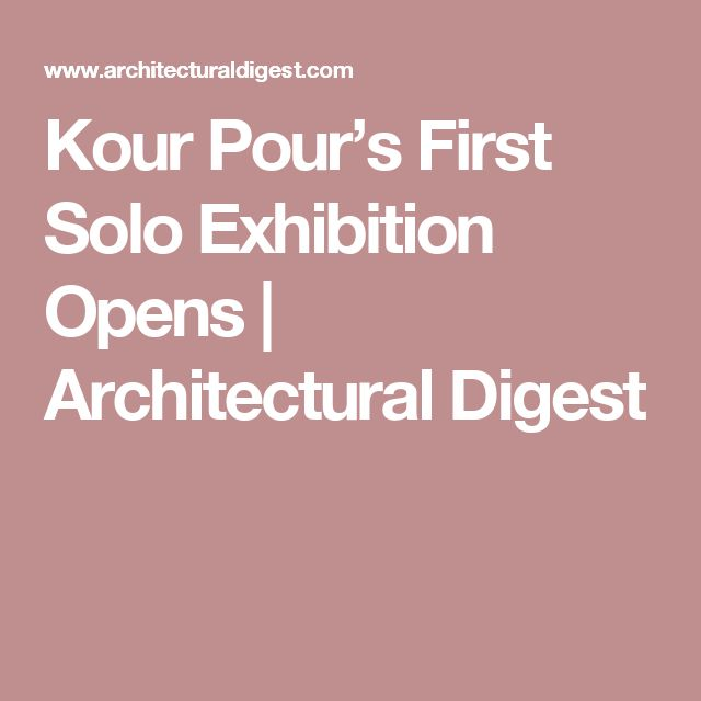 Kour Pour's First Solo Exhibition Opens | Architectural Digest
