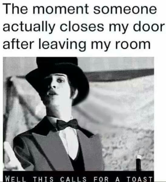 Yasss XD when they actually close your door when leaving