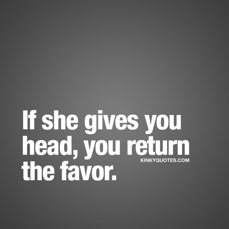 If she gives you head, you return the favor. ❤ If she goes down on you and gives you head, you better return the favor and go down on her. You give and you get, that's how it works in bed #naughty #quote