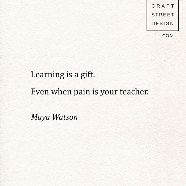 Learning is a gift. Even when pain is your teacher.– Maya Watson