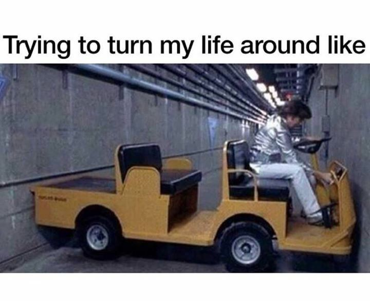 Trying to turn my life around like....
