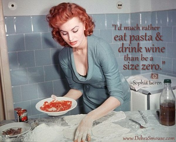 "Wine Quote  - ""I'd much rather eat pasta & drink wine than be a size zero."" ~Sophia Loren"
