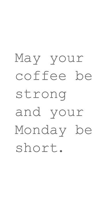 May your coffee be strong and your Monday be short. <3