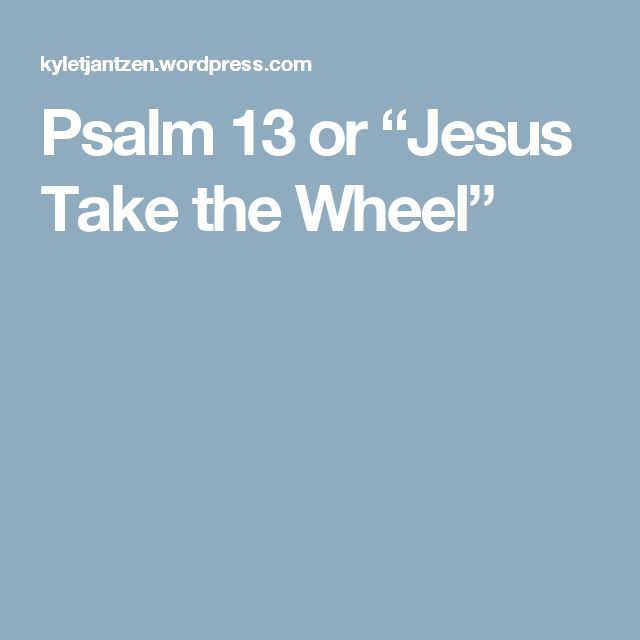"Psalm 13 or ""Jesus Take the Wheel"""