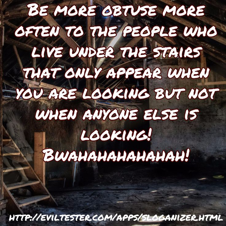 Be more obtuse more often to the people who live under the stairs that only appear when you are look...