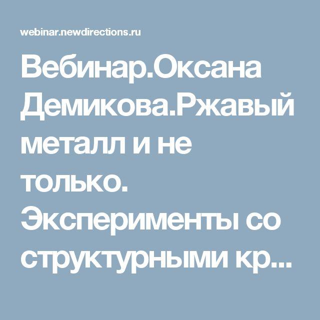 Вебинар.Оксана Демикова.Ржавый металл и не только. Эксперименты со структурными красками. .