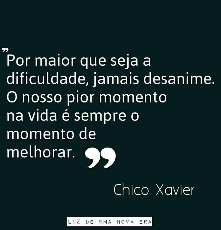 """""""Por maior que seja a dificuldade, jamais desanime. O nosso pior momento na ida é sempre o momento de melhora."""" - Chico Xavier"""