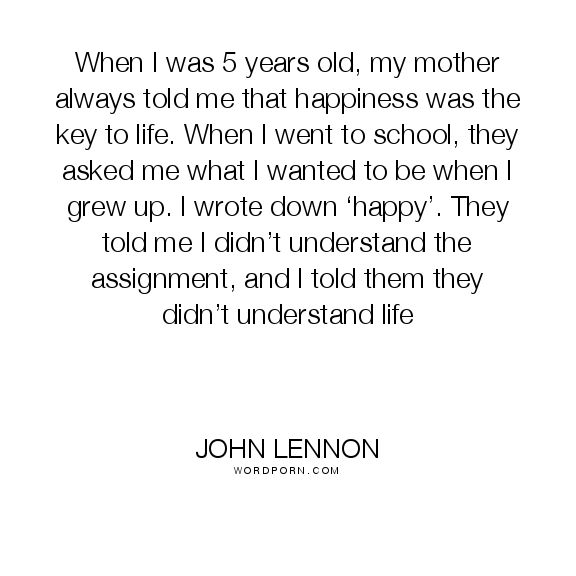"""John Lennon - """"When I was 5 years old, my mother always told me that happiness was the key"""". life, inspirational"""