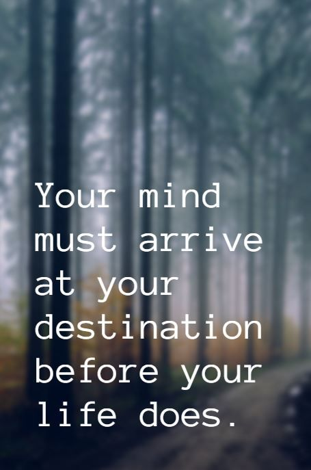 """Your mind must arrive at your destination before your life does."""