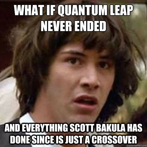 Quantum Leap - Mind blown! Feeling like a such a dork right now...not only did this make me laugh way too hard, but I actually stopped to wonder if it was a possibility. LOL!
