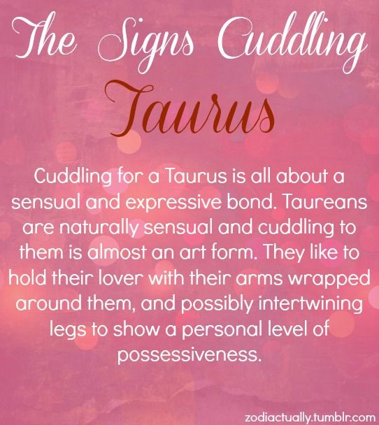 The signs cuddling. Taurus. Cuddling for a Taurus is all about a sexual and expressive bond. Taureans are naturally sensual and cuddling to them is almost an art form. They like to hold their lover with their arms wrapped around them, and possibly intertwining legs to show a personal level of possessiveness.
