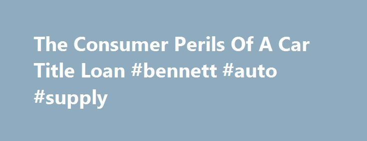The Consumer Perils Of A Car Title Loan #bennett #auto #supply http://china.remmont.com/the-consumer-perils-of-a-car-title-loan-bennett-auto-supply/  #auto title loan # The consumer perils of a car title loan Is it worth the risk of losing your car for a loan that charges 300 percent interest? That's what's at stake when you take out a car title loan, a lending tool in which an individual uses his car as collateral to borrow money. But despite the potential long-term risks, it's a less-known…