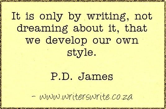 """It is only by writing, not by dreaming about it, that we develop our own style.""  P.D. James"