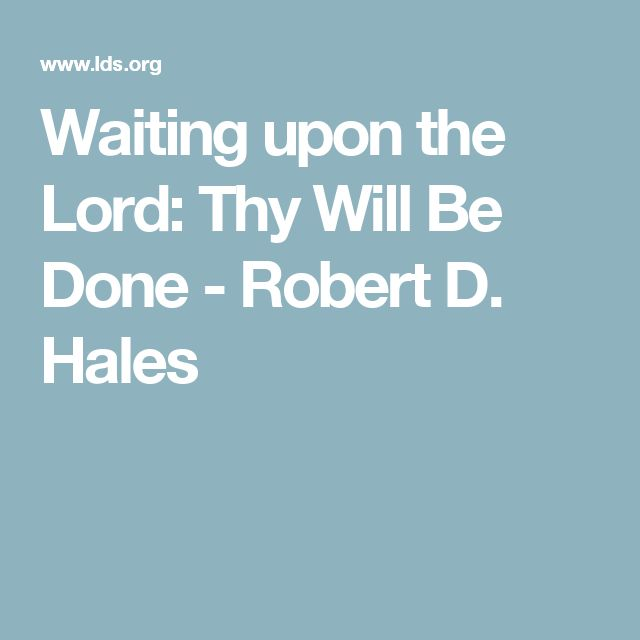 Waiting upon the Lord: Thy Will Be Done - Robert D. Hales