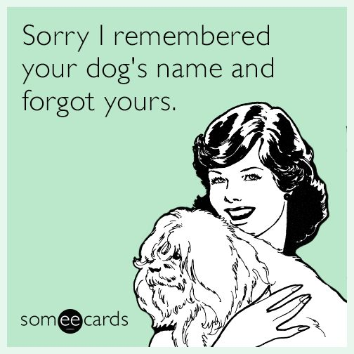 LMAO.  I know all of my neighbors dogs names but I don't know my neighbors name.  Sad, I know...but I talk to the dogs more!