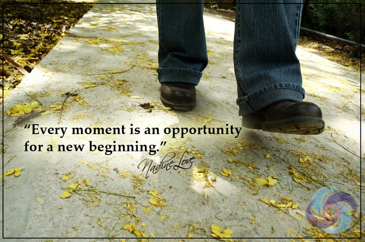 Every moment is an opportunity for a new beginning.