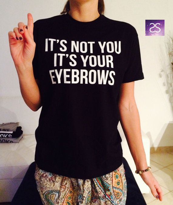It's not you it's your eyebrows T Shirt Unisex womens gifts girls tumblr funny slogan fangirls daughter cute gifts birthday teens teenager