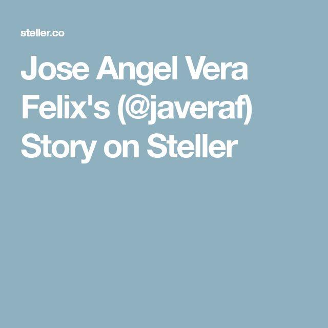 Jose Angel Vera Felix's (@javeraf) Story on Steller