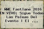 http://tecnoautos.com/wp-content/uploads/imagenes/tendencias/thumbs/wwe-fastlane-2016-en-vivo-sigue-todas-las-peleas-del-evento-el.jpg Wwe En Vivo. WWE Fastlane 2016 EN VIVO: sigue todas las peleas del evento | El ..., Enlaces, Imágenes, Videos y Tweets - http://tecnoautos.com/actualidad/wwe-en-vivo-wwe-fastlane-2016-en-vivo-sigue-todas-las-peleas-del-evento-el/