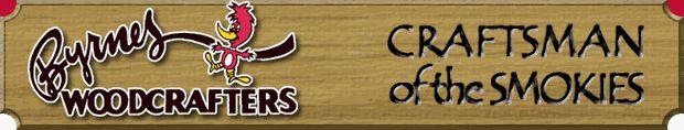 Byrnes Woodcrafters ~See my Gatlinburg Vacation Rental at: www.vrbo.com/558850 or  http://www.facebook.com/MyGrandviewCabin~