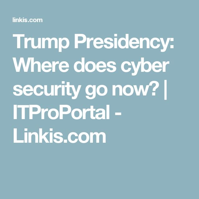 Trump Presidency: Where does cyber security go now? | ITProPortal - Linkis.com