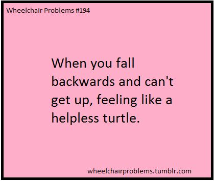 When you fall backwards and can't get up, feeling like a helpless turtle.