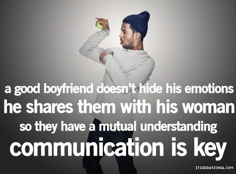 a good boyfriend doesn't hide his emotions, he shares them with his woman so they have a mutual understanding.  communication is key.
