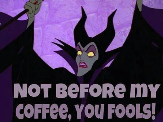 Not before my coffee, you fool Maleficent