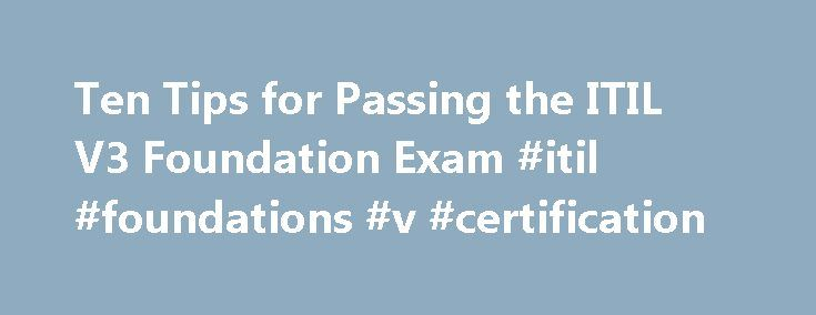 Ten Tips for Passing the ITIL V3 Foundation Exam #itil #foundations #v #certification http://new-orleans.remmont.com/ten-tips-for-passing-the-itil-v3-foundation-exam-itil-foundations-v-certification/  # Ten Tips for Passing the ITIL V3 Foundation Exam Because I'm a Certified ITIL Expert and Accredited ITIL Trainer, students and fellow IT geeks always ask me for tips and tricks for passing the ITIL V3 Foundation Exam. Perhaps you're still fuzzy on some concepts, or maybe you have some test…