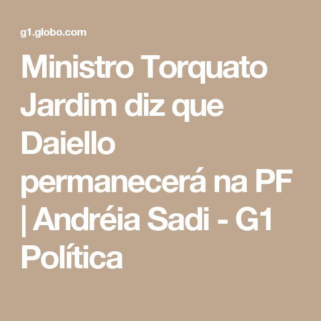 Ministro Torquato Jardim diz que Daiello permanecerá na PF   Andréia Sadi - G1 Política
